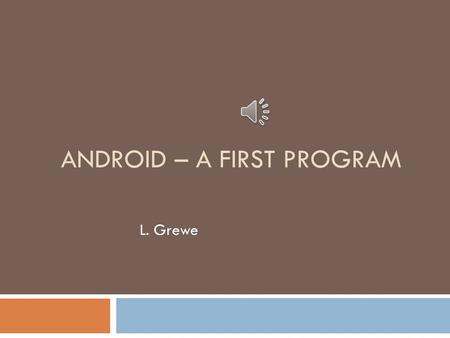 "ANDROID – A FIRST PROGRAM L. Grewe Using AndroidStudio –basic Android  Lets do a ""Hello World Project""  Start up AndroidStudio (assume you have installed."