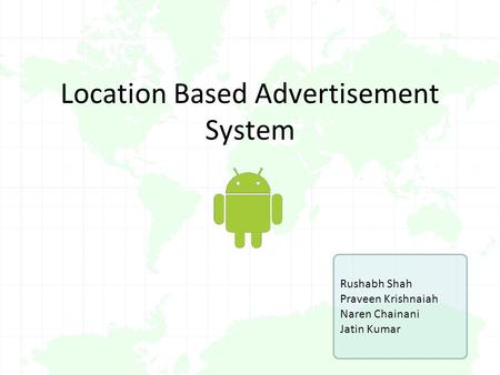 Location Based Advertisement System Rushabh Shah Praveen Krishnaiah Naren Chainani Jatin Kumar.