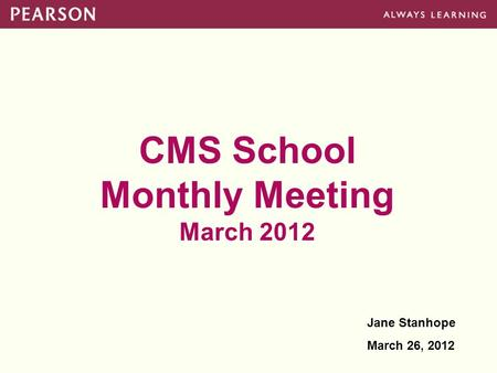 CMS School Monthly Meeting March 2012 Jane Stanhope March 26, 2012.