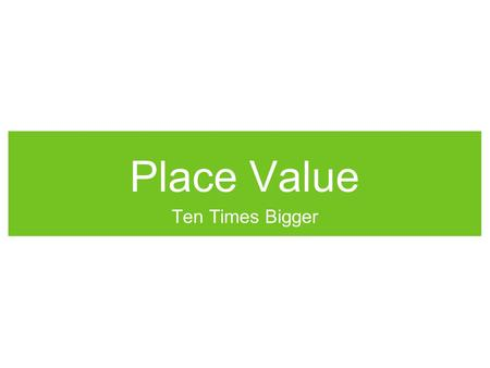 Place Value Ten Times Bigger.