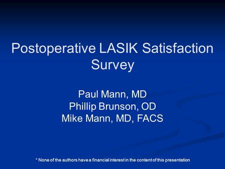 Postoperative LASIK Satisfaction Survey Paul Mann, MD Phillip Brunson, OD Mike Mann, MD, FACS * None of the authors have a financial interest in the content.