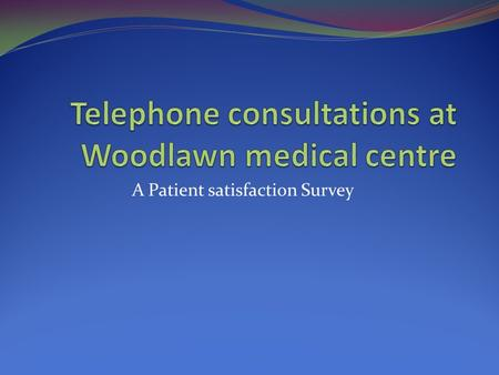 A Patient satisfaction Survey. Method Receptionist distributed 75 questionnaires to patients who attended the surgery following a telephone consultation.