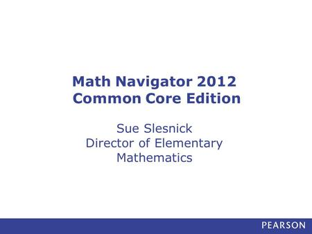Math Navigator 2012 Common Core Edition Sue Slesnick Director of Elementary Mathematics.