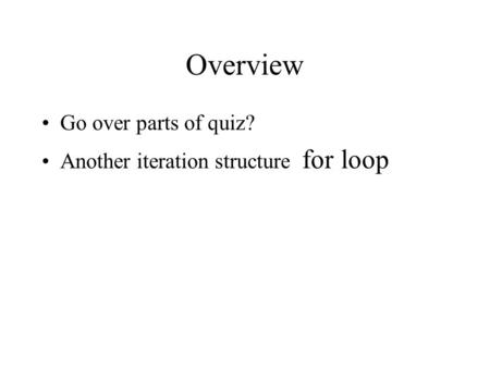 Overview Go over parts of quiz? Another iteration structure for loop.