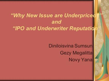 """Why New Issue are Underpriced?"" and ""IPO and Underwriter Reputation"" Diniloisvina Sumsun Gezy Megalitta Novy Yana."