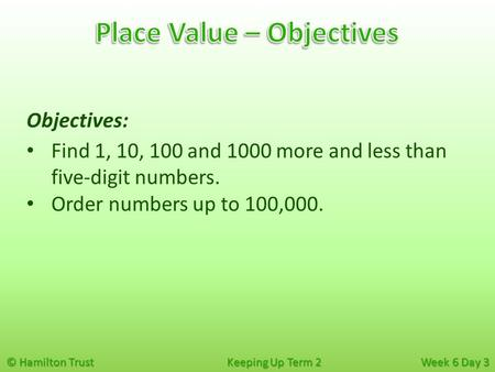 © Hamilton Trust Keeping Up Term 2 Week 6 Day 3 Objectives: Find 1, 10, 100 and 1000 more and less than five-digit numbers. Order numbers up to 100,000.
