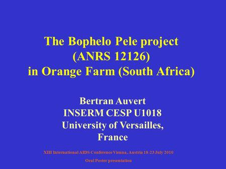 The Bophelo Pele project (ANRS 12126) in Orange Farm (South Africa) Bertran Auvert INSERM CESP U1018 University of Versailles, France XIII International.