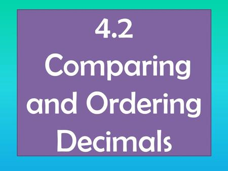 4.2 Comparing and Ordering Decimals. Review How do we compare numbers < Less Than > Greater Than = Equal to We look at place value How do we order numbers.