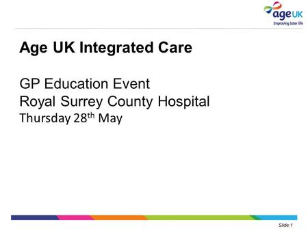 Slide:1 Age UK Integrated Care GP Education Event Royal Surrey County Hospital Thursday 28 th May.