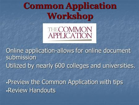 Common Application Workshop Online application-allows for online document submission Utilized by nearly 600 colleges and universities.  Preview the Common.