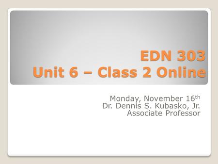 EDN 303 Unit 6 – Class 2 Online Monday, November 16 th Dr. Dennis S. Kubasko, Jr. Associate Professor.
