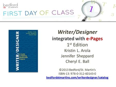 Writer/Designer integrated with e-Pages 1 st Edition Kristin L. Arola Jennifer Sheppard Cheryl E. Ball ©2013 Bedford/St. Martin's ISBN-13: 978-0-312-60143-0.