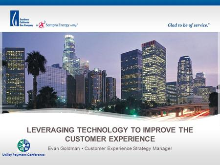 Evan Goldman Customer Experience Strategy Manager LEVERAGING TECHNOLOGY TO IMPROVE THE CUSTOMER EXPERIENCE Utility Payment Conference.