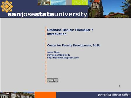 1 Database Basics: Filemaker 7 Introduction Center for Faculty Development, SJSU Steve Sloan