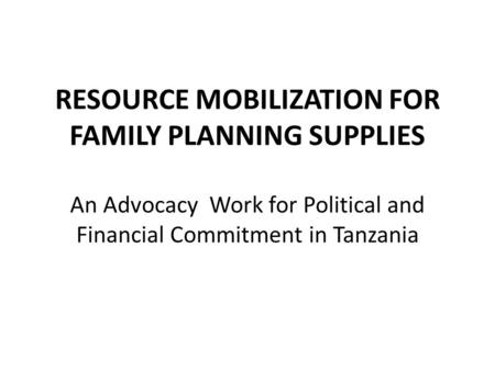 RESOURCE MOBILIZATION FOR FAMILY PLANNING SUPPLIES An Advocacy Work for Political and Financial Commitment in Tanzania.