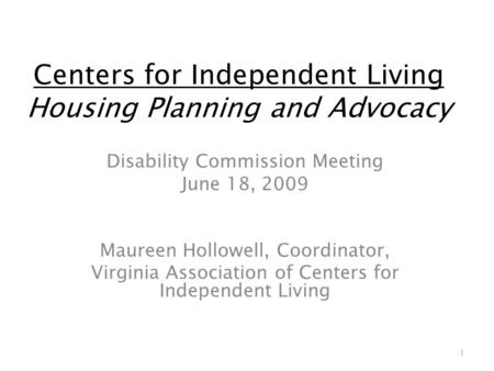 Centers for Independent Living Housing Planning and Advocacy Disability Commission Meeting June 18, 2009 Maureen Hollowell, Coordinator, Virginia Association.