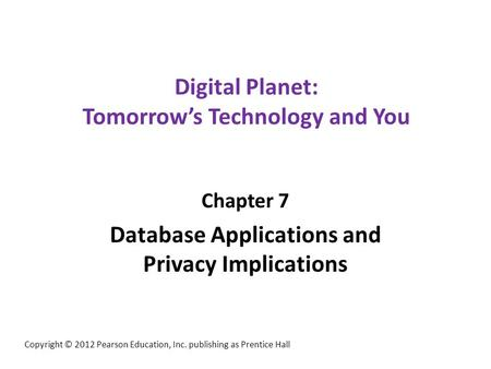 Digital Planet: Tomorrow's Technology and You Chapter 7 Database Applications and Privacy Implications Copyright © 2012 Pearson Education, Inc. publishing.