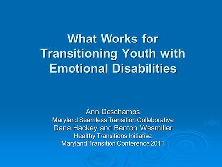 What Works for Transitioning Youth with Emotional Disabilities Ann Deschamps Maryland Seamless Transition Collaborative Dana Hackey and Benton Wesmiller.
