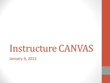 Instructure CANVAS January 9, 2012. Need & Process Blackboard Vista's demise LMSWG December 2012 – May 2011 Implementation June 2011 – October 2011.