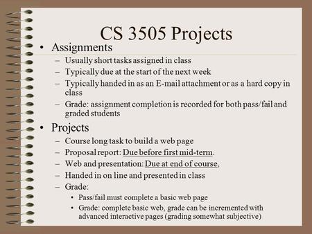 CS 3505 Projects Assignments –Usually short tasks assigned in class –Typically due at the start of the next week –Typically handed in as an E-mail attachment.