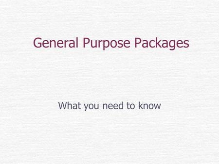General Purpose Packages What you need to know. What is a GPP? A General Purpose Package is a computer program designed to solve a particular problem.