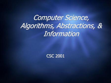 Computer Science, Algorithms, Abstractions, & Information CSC 2001.