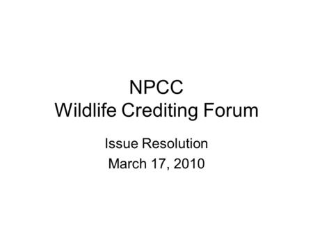 NPCC Wildlife Crediting Forum Issue Resolution March 17, 2010.