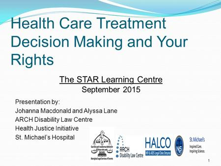 Health Care Treatment Decision Making and Your Rights 1 Presentation by: Johanna Macdonald and Alyssa Lane ARCH Disability Law Centre Health Justice Initiative.