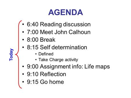 AGENDA 6:40 Reading discussion 7:00 Meet John Calhoun 8:00 Break 8:15 Self determination Defined Take Charge activity 9:00 Assignment info: Life maps 9:10.