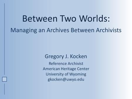 Between Two Worlds: Managing an Archives Between Archivists Gregory J. Kocken Reference Archivist American Heritage Center University of Wyoming