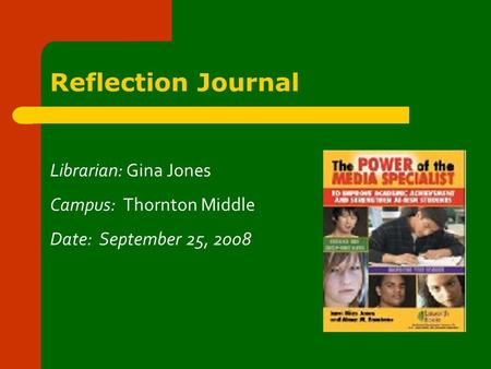 Reflection Journal Librarian: Gina Jones Campus: Thornton Middle Date: September 25, 2008.