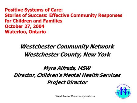 Westchester Community Network Positive Systems of Care: Stories of Success: Effective Community Responses for Children and Families October 27, 2004 Waterloo,