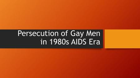 Persecution of Gay Men in 1980s AIDS Era. Background HIV infection was spreading throughout the US and people were dying in large numbers from AIDS Many.