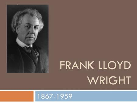 FRANK LLOYD WRIGHT 1867-1959. Frank Lloyd Wright  Born in Richland Center, WI, in 1867  Died in Phoenix, AZ, in 1959  Studied at University of Wisconsin.