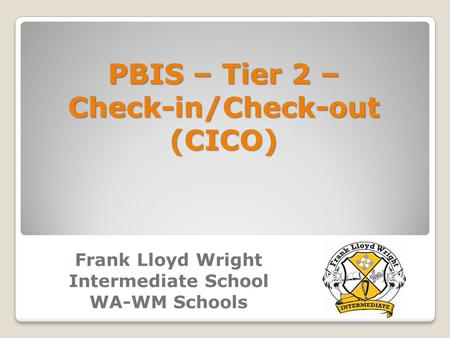 <strong>Frank</strong> <strong>Lloyd</strong> <strong>Wright</strong> Intermediate School WA-WM Schools PBIS – Tier 2 – Check-in/Check-out(CICO)