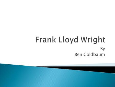 By Ben Goldbaum.  Frank Lloyd Wright was a world renowned architect, born in 1867 in Richland Center, Wisconsin. Sadly, Frank passed away in 1959, living.