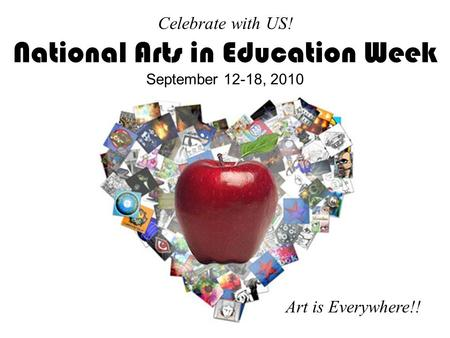 Celebrate with US! National Arts in Education Week September 12-18, 2010 Art is Everywhere!!