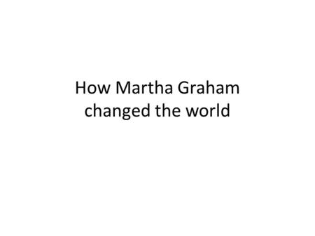 How Martha Graham changed the world. Martha Graham She was vary good at dancing she chaced the classical ballet in what we know now as modern and contemporary.