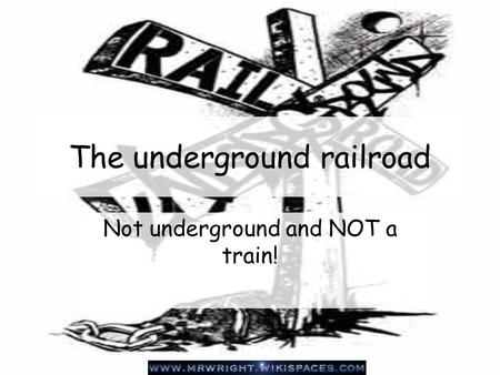The underground railroad Not underground and NOT a train!