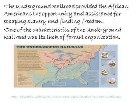 The Underground Railroad provided the African Americans the opportunity and assistance for escaping slavery and finding freedom. One of the characteristics.