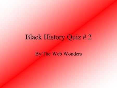 Black History Quiz # 2 By:The Web Wonders.