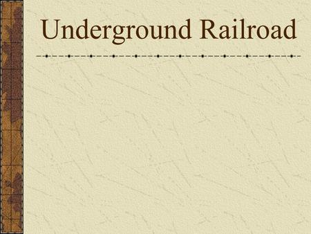 Underground Railroad. Not an actual railroad Secret route followed by slaves to freedom From south to north and Canada.