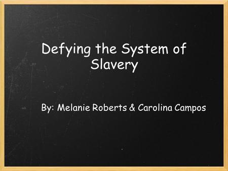 Defying the System of Slavery By: Melanie Roberts & Carolina Campos.