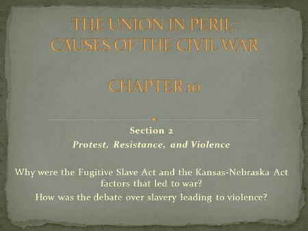 Section 2 Protest, Resistance, and Violence Why were the Fugitive Slave Act and the Kansas-Nebraska Act factors that led to war? How was the debate over.