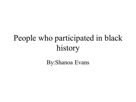 People who participated in black history By:Shanoa Evans.