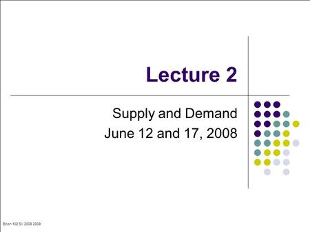 Econ 102 SY 2008 2009 Lecture 2 Supply and Demand June 12 and 17, 2008.