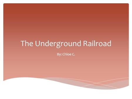 The Underground Railroad By: Chloe C..  The underground railroad was a secret way for slaves to escape to the north/Canada/Freedom. What was it?