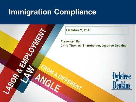 Title Goes Here Presented By: Chris Thomas (Shareholder, Ogletree Deakins) Immigration Compliance October 2, 2015.