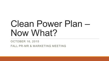 Clean Power Plan – Now What? OCTOBER 16, 2015 FALL PR-MR & MARKETING MEETING.