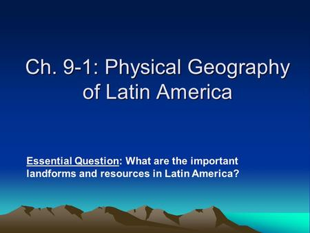Ch. 9-1: Physical Geography of Latin America Essential Question: What are the important landforms and resources in Latin America?